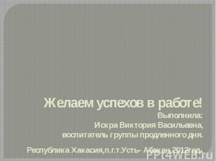 Желаем успехов в работе!Выполнила:Искра Виктория Васильевна,воспитатель группы п