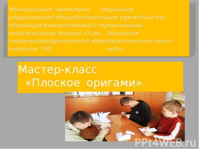 Муниципальное бюджетное специальное (коррекционное) общеобразовательное учреждение для обучающихся(воспитанников) с ограниченными возможностями здоровья «Усть - Абаканская специальная(коррекционная) общеобразовательная школа-интернат VIII вида». Мас…