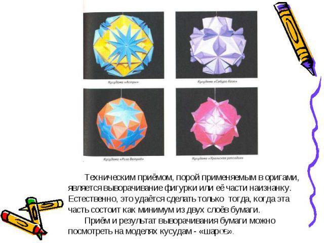 Техническим приёмом, порой применяемым в оригами, является выворачивание фигурки или её части наизнанку. Естественно, это удаётся сделать только тогда, когда эта часть состоит как минимум из двух слоёв бумаги. Приём и результат выворачивания бумаги …