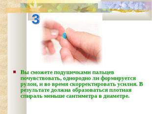 Вы сможете подушечками пальцев почувствовать, однородно ли формируется рулон, и