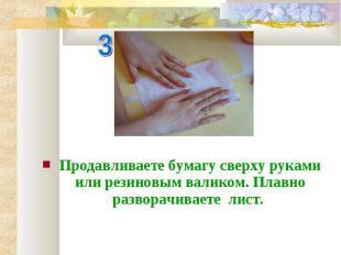 Продавливаете бумагу сверху руками или резиновым валиком. Плавно разворачиваете