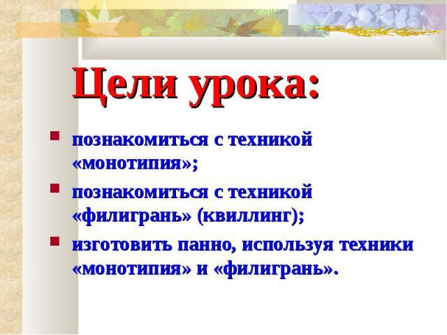 Цели урока: познакомиться с техникой «монотипия»;познакомиться с техникой «филигрань» (квиллинг);изготовить панно, используя техники «монотипия» и «филигрань».