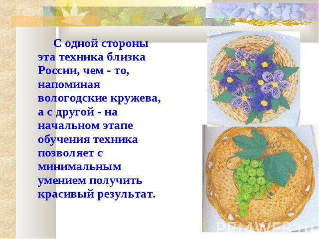 С одной стороны эта техника близка России, чем - то, напоминая вологодские кружева, а с другой - на начальном этапе обучения техника позволяет с минимальным умением получить красивый результат.