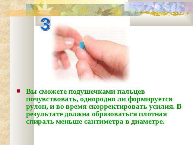 Вы сможете подушечками пальцев почувствовать, однородно ли формируется рулон, и во время скорректировать усилия. В результате должна образоваться плотная спираль меньше сантиметра в диаметре.