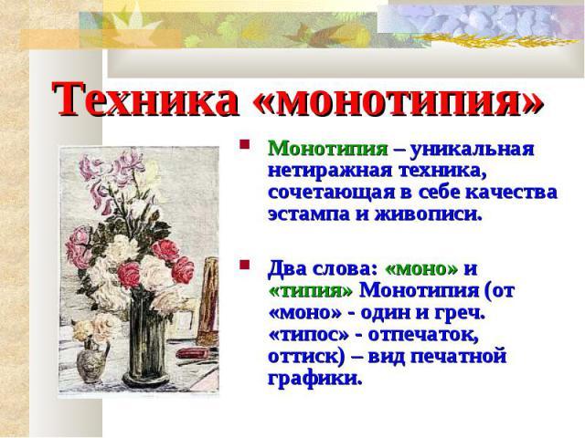 Техника «монотипия» Монотипия – уникальная нетиражная техника, сочетающая в себе качества эстампа и живописи.Два слова: «моно» и «типия» Монотипия (от «моно» - один и греч. «типос» - отпечаток, оттиск) – вид печатной графики.