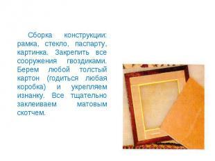 Сборка конструкции: рамка, стекло, паспарту, картинка. Закрепить все сооружения