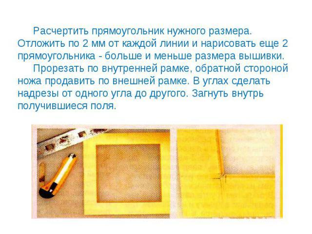 Расчертить прямоугольник нужного размера. Отложить по 2 мм от каждой линии и нарисовать еще 2 прямоугольника - больше и меньше размера вышивки.Прорезать по внутренней рамке, обратной стороной ножа продавить по внешней рамке. В углах сделать надрезы …