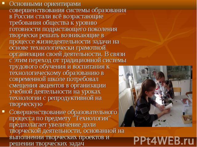 Основными ориентирами совершенствования системы образования в России стали всё возрастающие требования общества к уровню готовности подрастающего поколения творчески решать возникающие в процессе жизнедеятельности задачи на основе технологически гра…