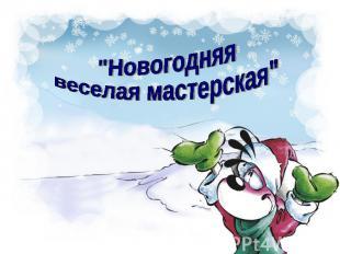 """""""Новогодняя веселая мастерская"""""""