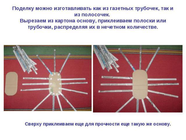 Поделку можно изготавливать как из газетных трубочек, так и из полосочек. Вырезаем из картона основу, приклеиваем полоски или трубочки, распределяя их в нечетном количестве. Сверху приклеиваем еще для прочности еще такую же основу.