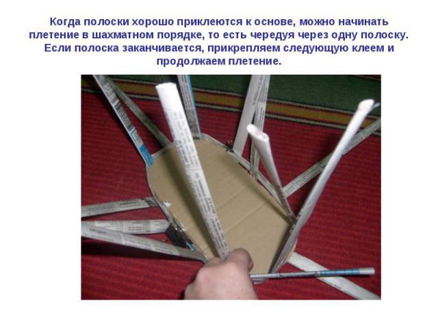 Когда полоски хорошо приклеются к основе, можно начинать плетение в шахматном порядке, то есть чередуя через одну полоску. Если полоска заканчивается, прикрепляем следующую клеем и продолжаем плетение.