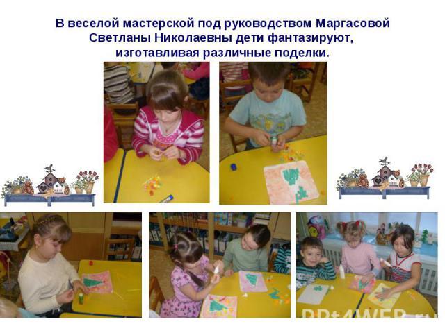В веселой мастерской под руководством Маргасовой Светланы Николаевны дети фантазируют, изготавливая различные поделки.