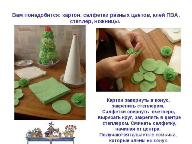 Вам понадобится: картон, салфетки разных цветов, клей ПВА, степлер, ножницы. Картон завернуть в конус, закрепить степлером. Салфетки свернуть вчетверо, вырезать круг, закрепить в центре степлером. Сминать салфетку,начиная от центра. Получаются пушис…