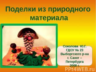 Поделки из природного материалаСоколова Ю.Г.ГДОУ № 23Выборгского р-наг. Санкт –