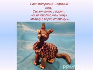 Наш Матроскин –важный кот. Сел он чинно у ворот:«Я не просто так сижу- Мышку в н