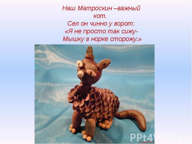 Наш Матроскин –важный кот. Сел он чинно у ворот:«Я не просто так сижу- Мышку в норке сторожу.»