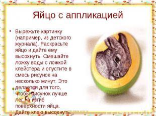 Яйцо с аппликацией Вырежьте картинку (например, из детского журнала). Раскрасьте