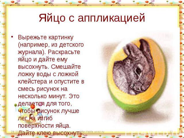 Яйцо с аппликацией Вырежьте картинку (например, из детского журнала). Раскрасьте яйцо и дайте ему высохнуть. Смешайте ложку воды с ложкой клейстера и опустите в смесь рисунок на несколько минут. Это делается для того, чтобы рисунок лучше лег на изги…