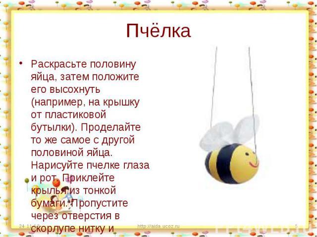 Пчёлка Раскрасьте половину яйца, затем положите его высохнуть (например, на крышку от пластиковой бутылки). Проделайте то же самое с другой половиной яйца. Нарисуйте пчелке глаза и рот. Приклейте крылья из тонкой бумаги. Пропустите через отверстия в…