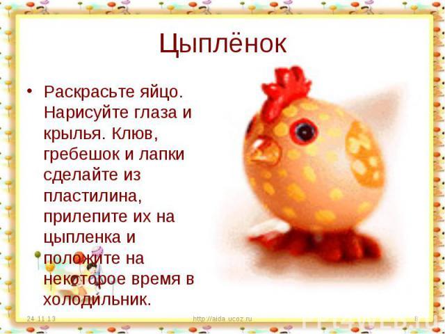 Цыплёнок Раскрасьте яйцо. Нарисуйте глаза и крылья. Клюв, гребешок и лапки сделайте из пластилина, прилепите их на цыпленка и положите на некоторое время в холодильник.