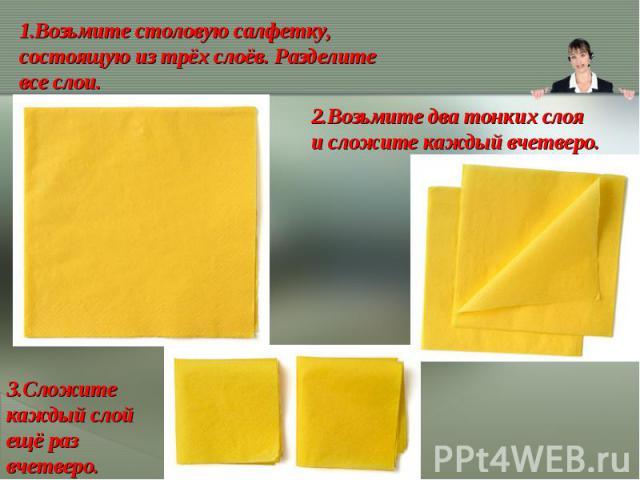 Возьмите столовую салфетку, состоящую изтрёх слоёв. Разделите все слои.2.Возьмите два тонких слоя исложите каждый вчетверо.3.Сложите каждый слой ещё раз вчетверо.