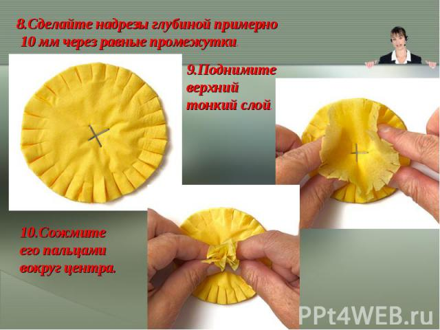 8.Сделайте надрезы глубиной примерно 10ммчерез равные промежутки.9.Поднимите верхний тонкий слой.10.Сожмите его пальцами вокруг центра.