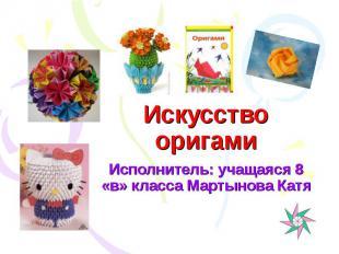 Искусство оригами Исполнитель: учащаяся 8 «в» класса Мартынова Катя