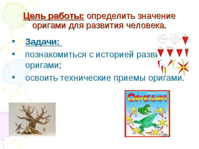 Цель работы: определить значение оригами для развития человека. Задачи: познакомиться с историей развития оригами;освоить технические приемы оригами.