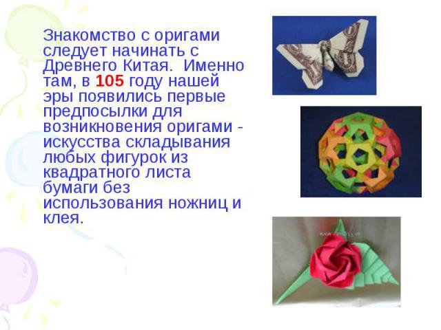 Знакомство с оригами следует начинать с Древнего Китая. Именно там, в 105 году нашей эры появились первые предпосылки для возникновения оригами - искусства складывания любых фигурок из квадратного листа бумаги без использования ножниц и клея.