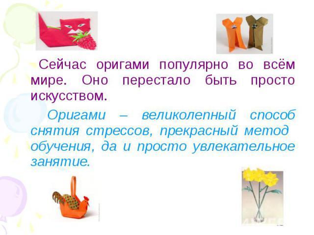 Сейчас оригами популярно во всём мире. Оно перестало быть просто искусством. Оригами – великолепный способ снятия стрессов, прекрасный метод обучения, да и просто увлекательное занятие.