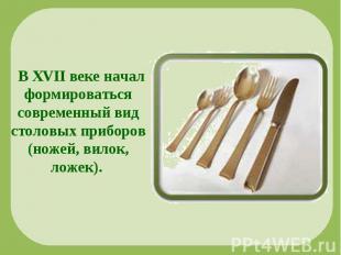 В XVII веке начал формироваться современный вид столовых приборов (ножей, вилок,