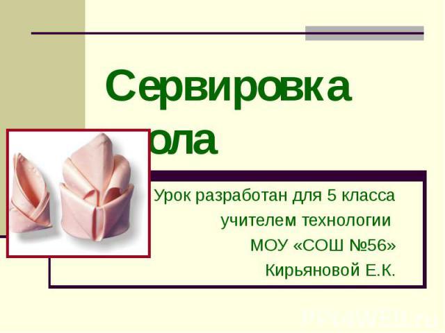 Сервировка стола Урок разработан для 5 классаучителем технологии МОУ «СОШ №56»Кирьяновой Е.К.