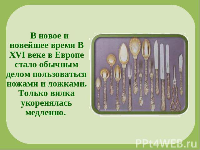 В новое и новейшее время В XVI веке в Европе стало обычным делом пользоваться ножами и ложками. Только вилка укоренялась медленно.