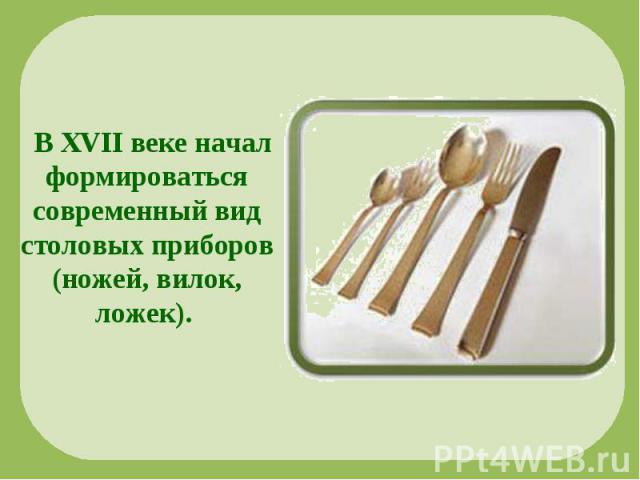 В XVII веке начал формироваться современный вид столовых приборов (ножей, вилок, ложек).