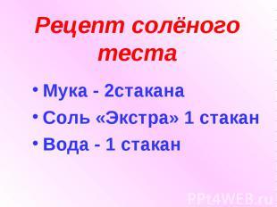 Рецепт солёного теста Мука - 2стаканаСоль «Экстра» 1 стаканВода - 1 стакан