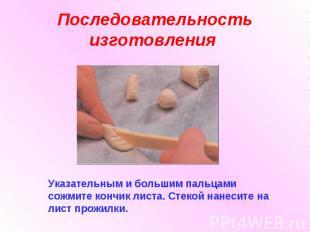 Последовательность изготовления Указательным и большим пальцами сожмите кончик л