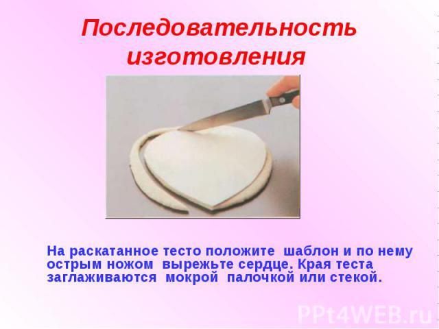 Последовательность изготовления На раскатанное тесто положите шаблон и по нему острым ножом вырежьте сердце. Края теста заглаживаются мокрой палочкой или стекой.