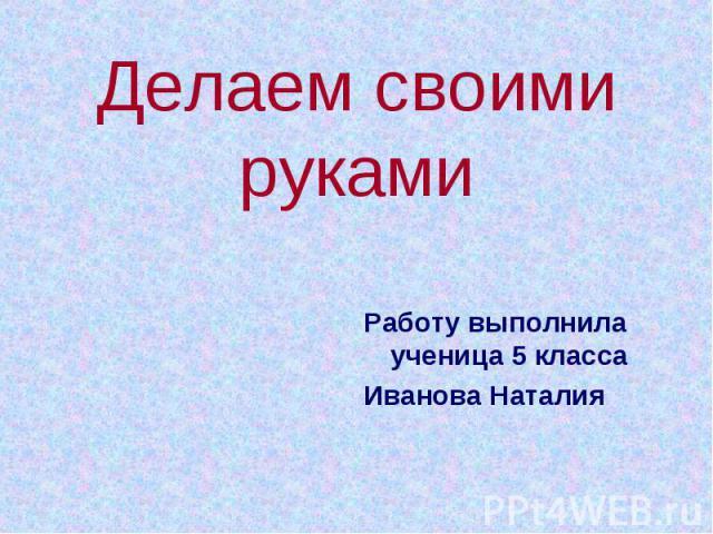 Делаем своими руками Работу выполнила ученица 5 класса Иванова Наталия