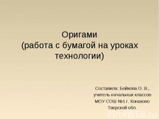 Оригами(работа с бумагой на уроках технологии) Составила: Бойкова О. В.,учитель