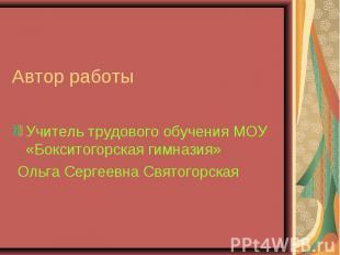 Автор работы Учитель трудового обучения МОУ «Бокситогорская гимназия» Ольга Серг