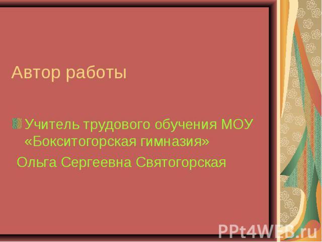 Автор работы Учитель трудового обучения МОУ «Бокситогорская гимназия» Ольга Сергеевна Святогорская