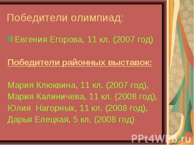 Победители олимпиад: Евгения Егорова, 11 кл. (2007 год)Победители районных выставок:Мария Клюквина, 11 кл. (2007 год),Мария Калиничева, 11 кл. (2008 год),Юлия Нагорных, 11 кл. (2008 год),Дарья Елецкая, 5 кл. (2008 год)