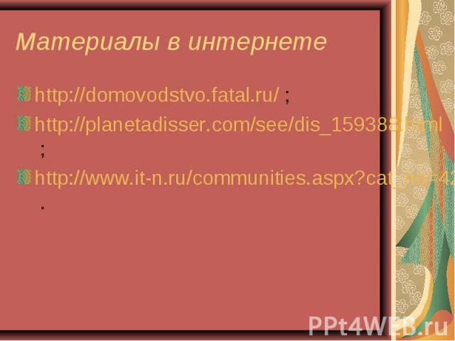 Материалы в интернете http://domovodstvo.fatal.ru/ ;http://planetadisser.com/see/dis_159388.html ;http://www.it-n.ru/communities.aspx?cat_no=4262&tmpl=com .