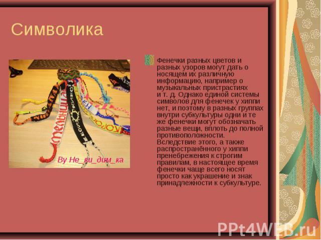 Символика Фенечки разных цветов и разных узоров могут дать о носящем их различную информацию, например о музыкальных пристрастиях ит.д. Однако единой системы символов для фенечек у хиппи нет, и поэтому в разных группах внутри субкультуры одни и те…
