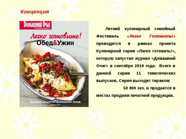 Концепция Летний кулинарный семейный Фестиваль «Легко Готовить!» проводится в рамках проекта Кулинарной серии «Легко готовить!», которую запустил журнал «Домашний Очаг» в сентябре 2010 года. Всего в данной серии 11 тематических выпусков. Серия выход…