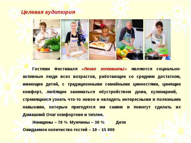 Целевая аудитория Гостями Фестиваля «Легко готовить!» являются социально-активные люди всех возрастов, работающие со средним достатком, имеющие детей, с традиционными семейными ценностями, ценящие комфорт, любящие заниматься обустройством дома, кули…