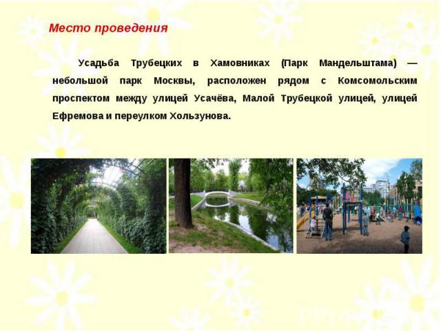 Место проведения Усадьба Трубецких в Хамовниках (Парк Мандельштама) — небольшой парк Москвы, расположен рядом с Комсомольским проспектом между улицей Усачёва, Малой Трубецкой улицей, улицей Ефремова и переулком Хользунова.