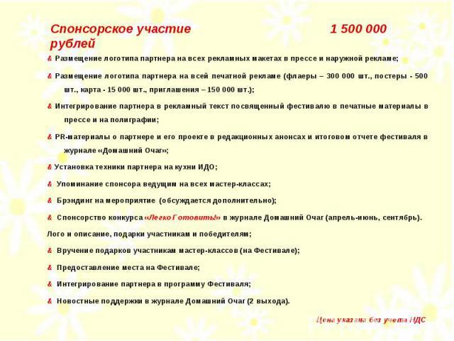 Спонсорское участие 1 500 000 рублей & Размещение логотипа партнера на всех рекламных макетах в прессе и наружной рекламе; & Размещение логотипа партнера на всей печатной рекламе (флаеры – 300 000 шт., постеры - 500 шт., карта - 15 000 шт., приглаше…