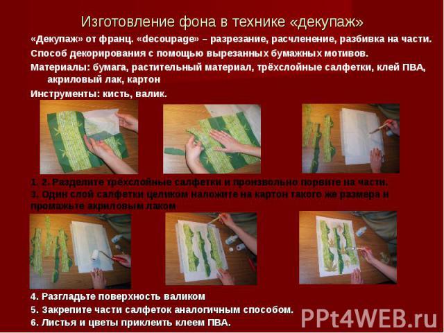 Изготовление фона в технике «декупаж» «Декупаж» от франц. «decoupage» – разрезание, расчленение, разбивка на части.Способ декорирования с помощью вырезанных бумажных мотивов.Материалы: бумага, растительный материал, трёхслойные салфетки, клей ПВА, а…