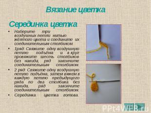 Вязание цветка Серединка цветка Наберите три воздушных петли нитью жёлтого цвета
